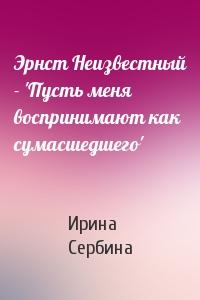 Ирина Сербина - Эрнст Неизвестный - 'Пусть меня воспринимают как сумасшедшего'