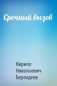 Кирилл Николаевич Берендеев - Срочный вызов
