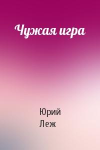Юрий Леж - Чужая игра