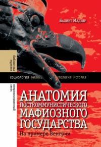 Мадьяр Балинт - Анатомия посткоммунистического мафиозного государства