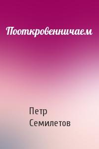 Петр Семилетов - Пооткровенничаем