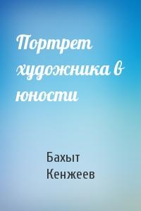 Бахыт Кенжеев - Портрет художника в юности