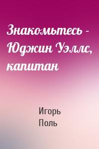 Игорь Поль - Знакомьтесь - Юджин Уэллс, капитан