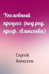 Уголовный процесс (под ред. проф. Алексеева)