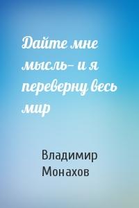 Владимир Монахов - Дайте мне мысль— и я переверну весь мир