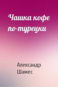 Александр Шамес - Чашка кофе по-турецки