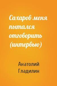 Сахаров меня пытался отговорить (интервью)
