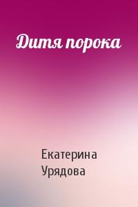 Екатерина Урядова - Дитя порока