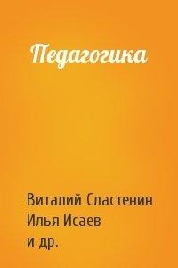Виталий Сластенин, Илья Исаев, Евгений Шиянов - Педагогика