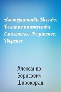 Александр Широкорад - Альтернатива Москве. Великие княжества Смоленское, Рязанское, Тверское
