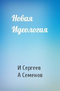И Сергеев, А Семенов - Новая Идеология