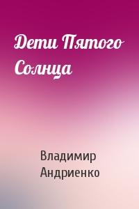 Владимир Андриенко - Дети Пятого Солнца