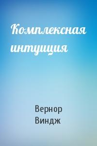 Вернор Виндж - Комплексная интуиция