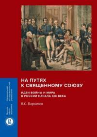 На путях к Священному союзу: идеи войны и мира в России начала XIX века
