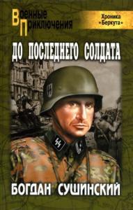 Богдан Сушинский - До последнего солдата