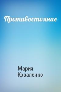 МАРИЯ КОВАЛЕНКО ПРОТИВОСТОЯНИЕ СКАЧАТЬ БЕСПЛАТНО