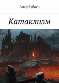 Анар Бабаев - Катаклизм. Книга Первая