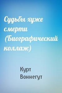 Курт Воннегут - Судьбы хуже смерти (Биографический коллаж)