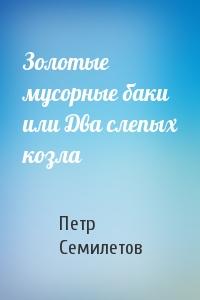 Петр Семилетов - Золотые мусорные баки или Два слепых козла