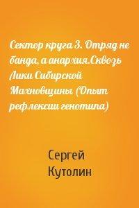 Сергей Кутолин - Сектор круга 3. Отряд не банда, а анархия.Сквозь Лики Сибирской Махновщины (Опыт рефлексии генотипа)
