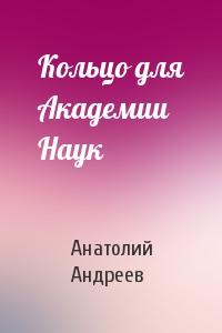 Анатолий Андреев - Кольцо для Академии Наук