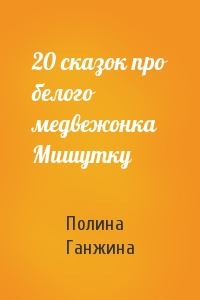 20 сказок про белого медвежонка Мишутку