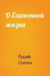 Луций Сенека - О блаженной жизни