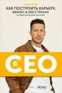 Я — CEO. Как построить карьеру, бизнес в 200 странах и прожить 30 000 дней счастливо