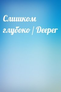 - Слишком глубоко / Deeper