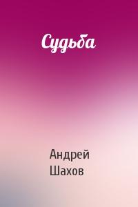 Андрей Шахов - Судьба