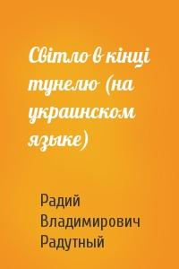 Свiтло в кiнцi тунелю (на украинском языке)