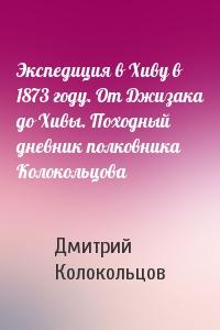 Дмитрий Колокольцов - Экспедиция в Хиву в 1873 году. От Джизака до Хивы. Походный дневник полковника Колокольцова