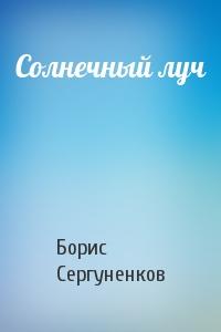 Борис Сергуненков - Солнечный луч