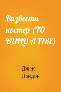 Развести костер (TO BUILD A FIRE)