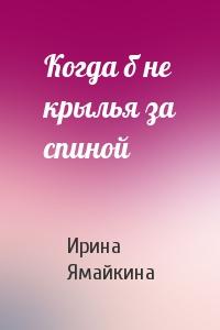 Ирина Ямайкина - Когда б не крылья за спиной