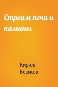 Кирилл Борисов - Строим печи и камины