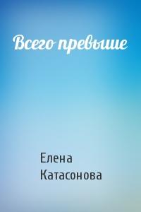 Елена Катасонова - Всего превыше