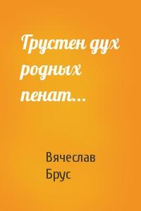 Вячеслав Брус - Грустен дух родных пенат...