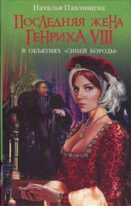 Наталья Павлищева - Последняя жена Генриха VIII. В объятиях Синей бороды