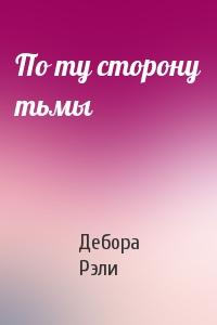 Дебора Рэли - По ту сторону тьмы