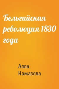 Алла Намазова - Бельгийская революция 1830 года