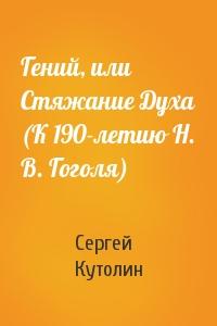 Сергей Кутолин - Гений, или Стяжание Духа (К 190-летию Н. В. Гоголя)