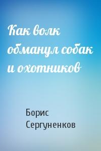 Борис Сергуненков - Как волк обманул собак и охотников