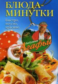 Агафья Звонарева - Блюда-минутки. Быстро, вкусно, красиво