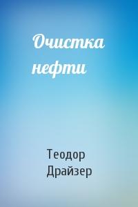 Теодор Драйзер - Очистка нефти