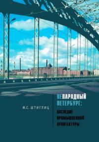 Маргарита Штиглиц - Непарадный Петербург. Наследие промышленной архитектуры