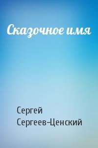 Сергей Сергеев-Ценский - Сказочное имя