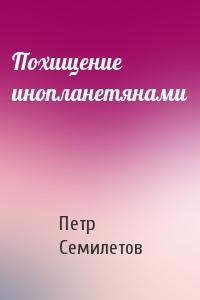 Петр Семилетов - Похищение инопланетянами