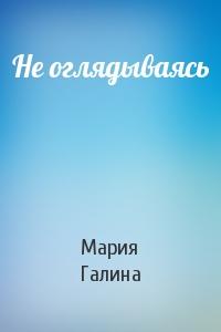 Мария Галина - Не оглядываясь