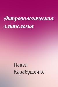 Павел Леонидович Карабущенко - Антропологическая элитология